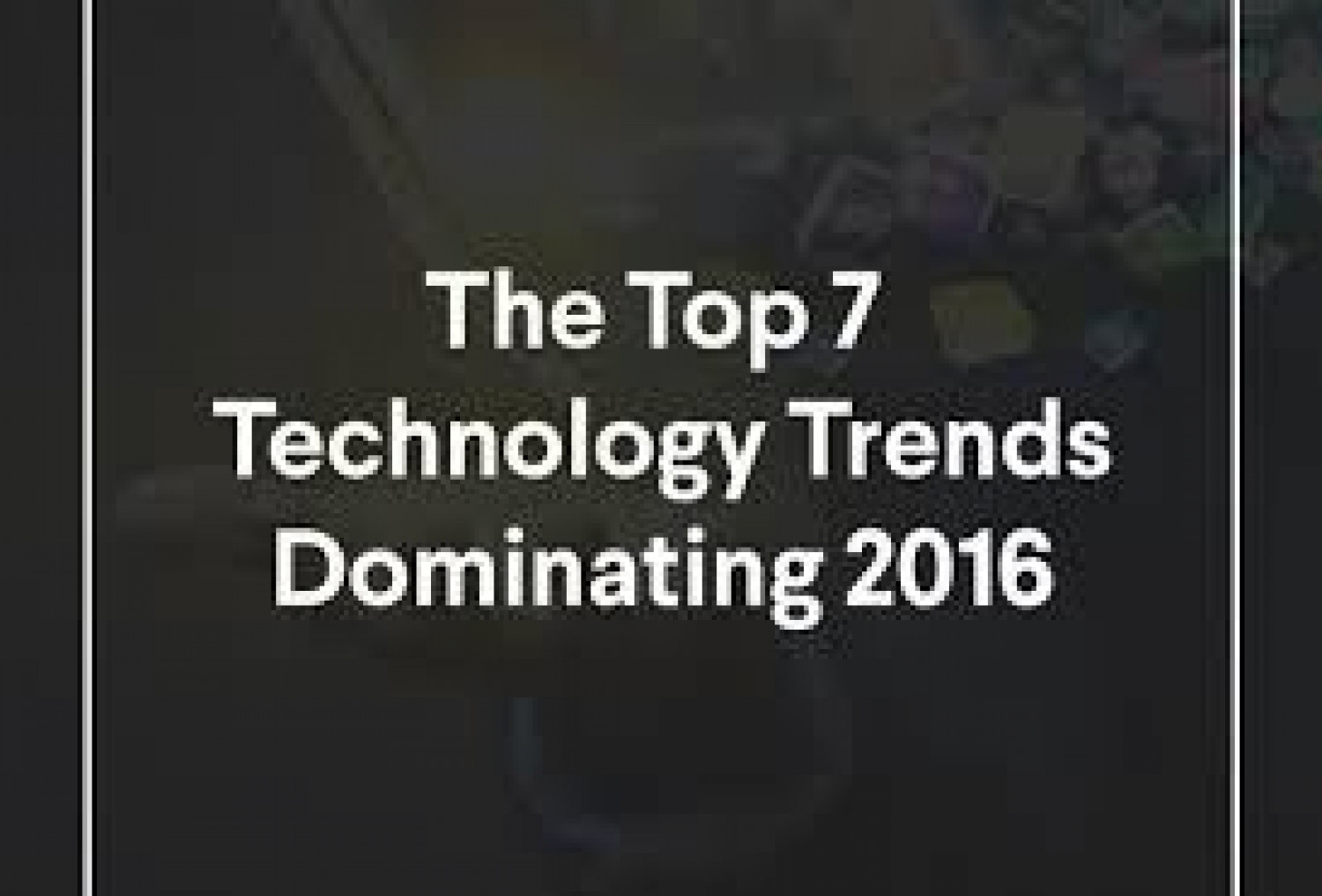 The Top 7 Technology Trends Dominating 2016 Infographic